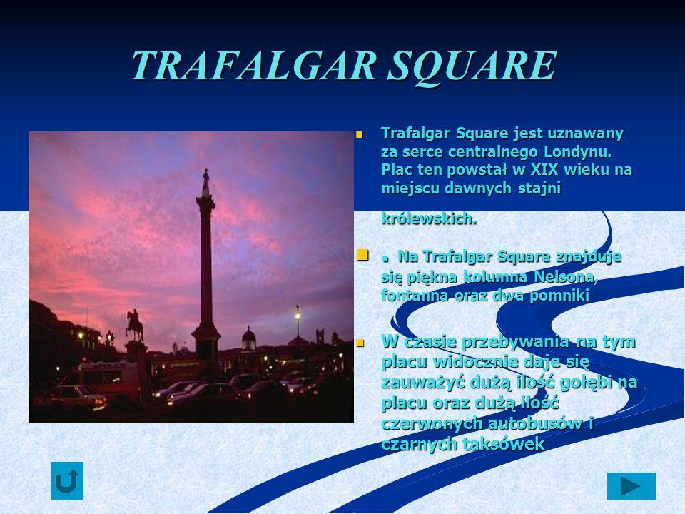 TRAFALGAR SQUARE Trafalgar Square jest uznawany za serce centralnego Londynu. Plac ten powstał w XIX wieku na miejscu dawnych stajni królewskich.. Na