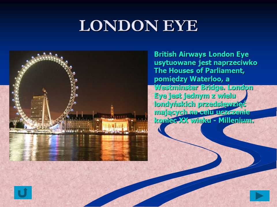 LONDON EYE British Airways London Eye usytuowane jest naprzeciwko The Houses of Parliament, pomiędzy Waterloo, a Westminster Bridge. London Eye jest j