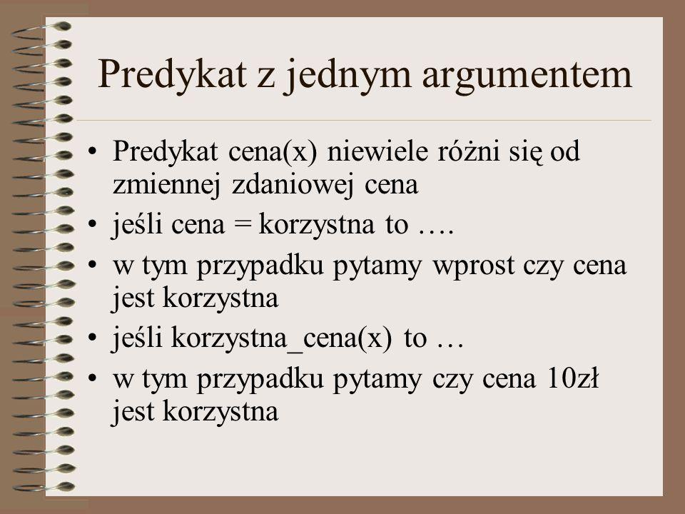Predykat z jednym argumentem Predykat cena(x) niewiele różni się od zmiennej zdaniowej cena jeśli cena = korzystna to …. w tym przypadku pytamy wprost