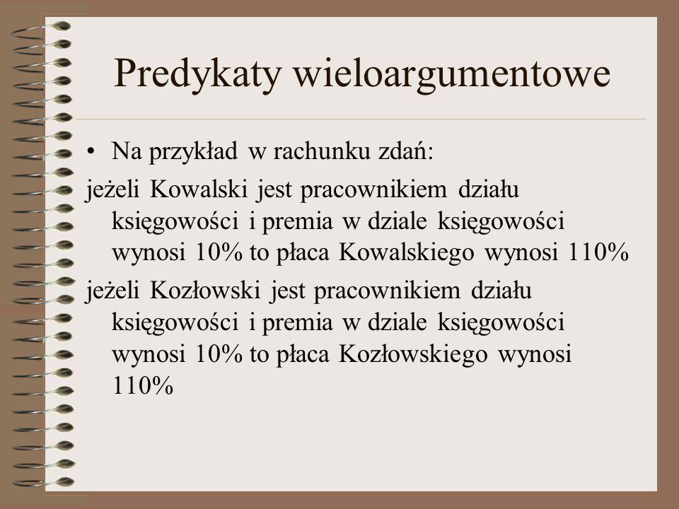 Predykaty wieloargumentowe Na przykład w rachunku zdań: jeżeli Kowalski jest pracownikiem działu księgowości i premia w dziale księgowości wynosi 10%