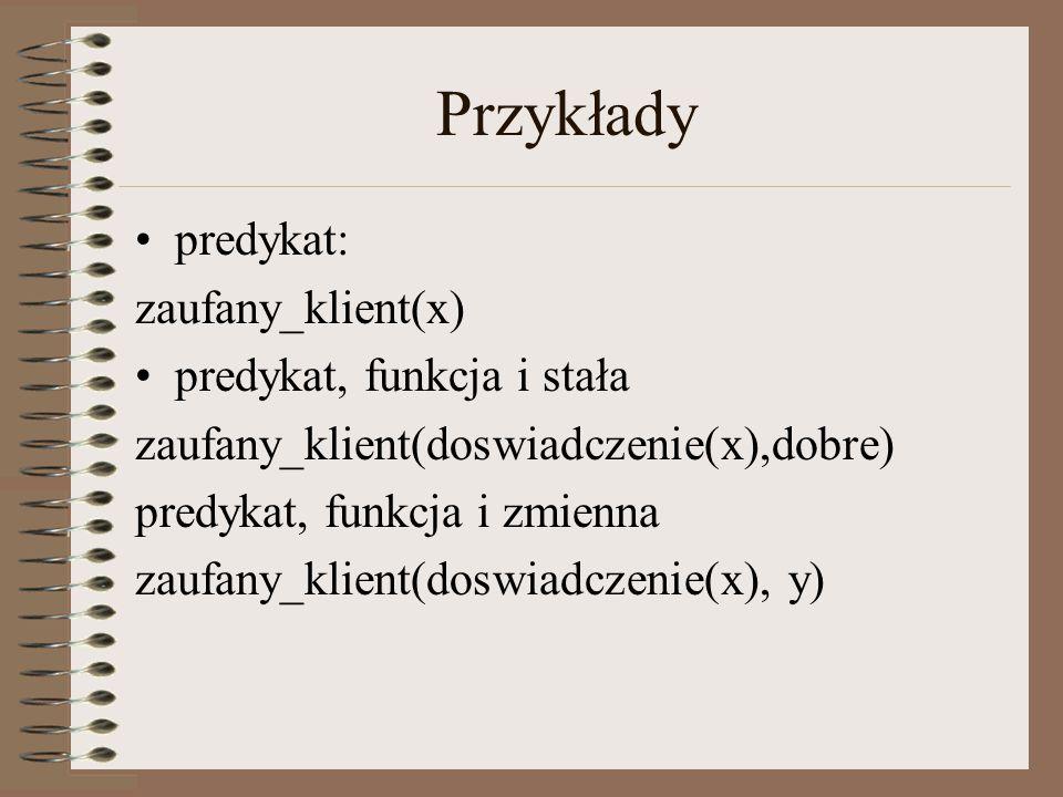 Przykłady predykat: zaufany_klient(x) predykat, funkcja i stała zaufany_klient(doswiadczenie(x),dobre) predykat, funkcja i zmienna zaufany_klient(dosw