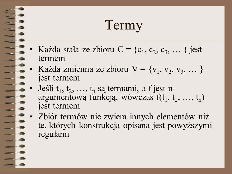 Termy Każda stała ze zbioru C = {c 1, c 2, c 3, … } jest termem Każda zmienna ze zbioru V = {v 1, v 2, v 3, … } jest termem Jeśli t 1, t 2, …, t n są