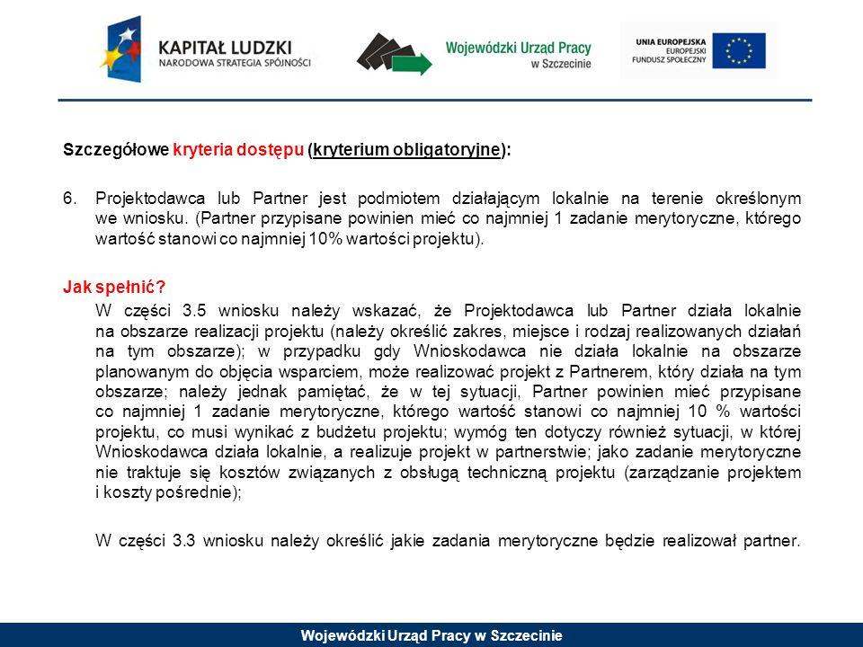 Wojewódzki Urząd Pracy w Szczecinie Szczegółowe kryteria dostępu (kryterium obligatoryjne): 6.Projektodawca lub Partner jest podmiotem działającym lokalnie na terenie określonym we wniosku.