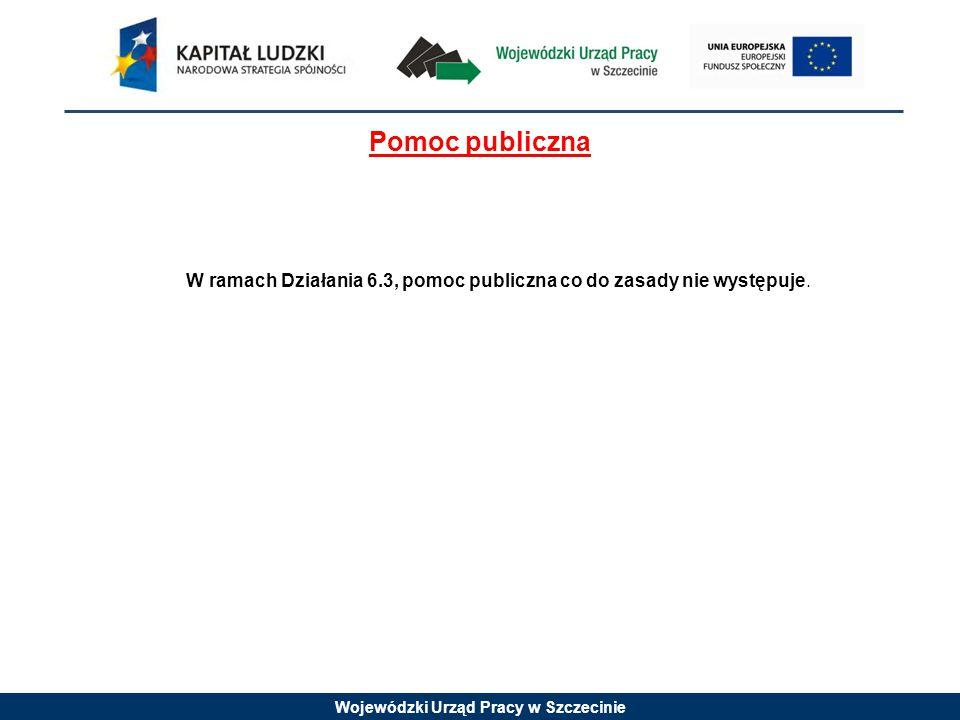 Wojewódzki Urząd Pracy w Szczecinie Pomoc publiczna W ramach Działania 6.3, pomoc publiczna co do zasady nie występuje.