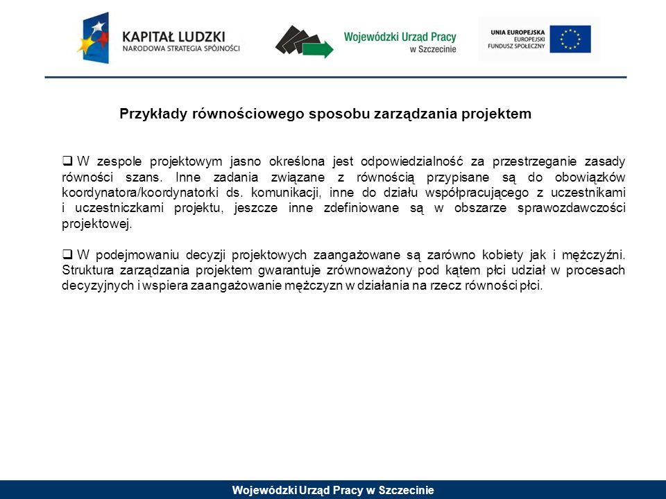 Wojewódzki Urząd Pracy w Szczecinie Przykłady równościowego sposobu zarządzania projektem  W zespole projektowym jasno określona jest odpowiedzialność za przestrzeganie zasady równości szans.