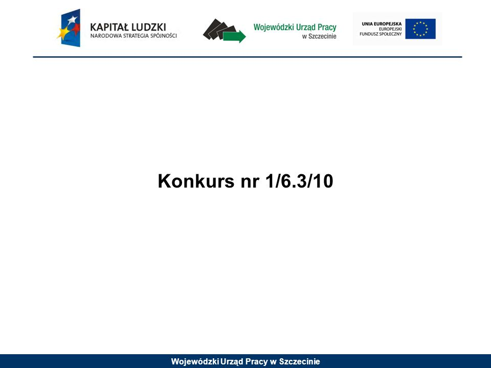 Wojewódzki Urząd Pracy w Szczecinie Konkurs nr 1/6.3/10 jest konkursem otwartym Wnioski o dofinansowanie projektu można składać osobiście, kurierem lub pocztą do Wojewódzkiego Urzędu Pracy od dnia 15 czerwca 2010 r.