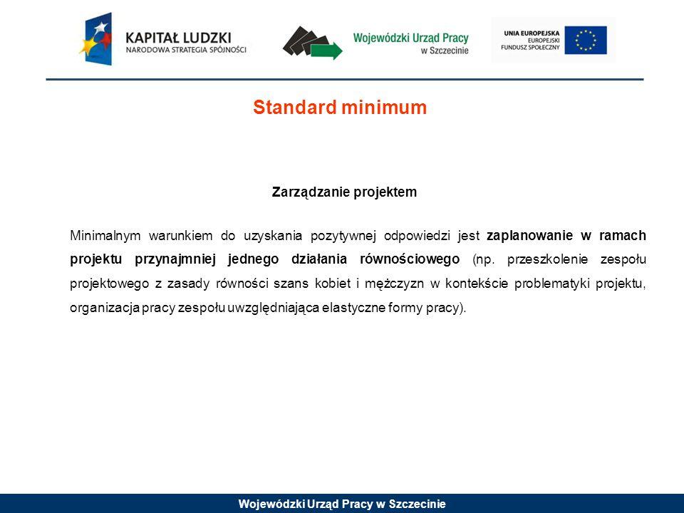Wojewódzki Urząd Pracy w Szczecinie Standard minimum Zarządzanie projektem Minimalnym warunkiem do uzyskania pozytywnej odpowiedzi jest zaplanowanie w ramach projektu przynajmniej jednego działania równościowego (np.