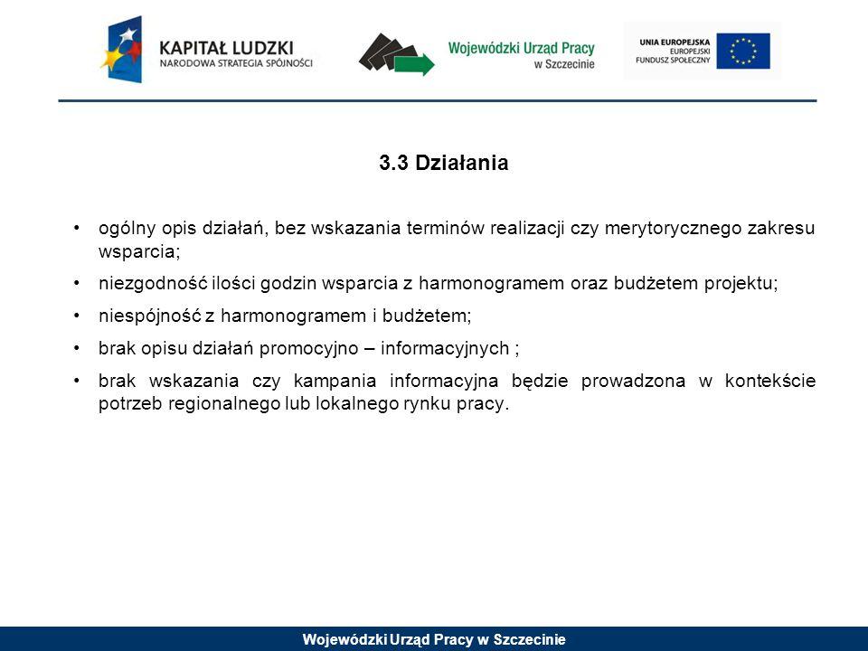 Wojewódzki Urząd Pracy w Szczecinie 3.3 Działania ogólny opis działań, bez wskazania terminów realizacji czy merytorycznego zakresu wsparcia; niezgodność ilości godzin wsparcia z harmonogramem oraz budżetem projektu; niespójność z harmonogramem i budżetem; brak opisu działań promocyjno – informacyjnych ; brak wskazania czy kampania informacyjna będzie prowadzona w kontekście potrzeb regionalnego lub lokalnego rynku pracy.