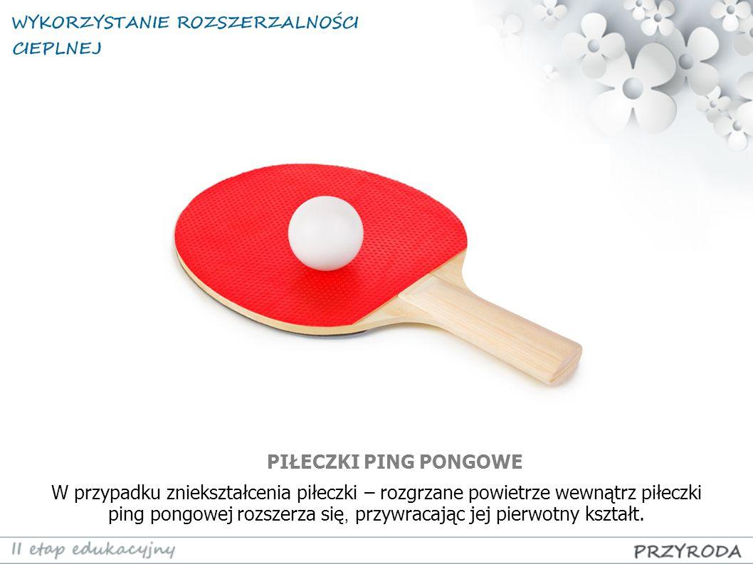 W przypadku zniekształcenia piłeczki – rozgrzane powietrze wewnątrz piłeczki ping pongowej rozszerza się, przywracając jej pierwotny kształt.