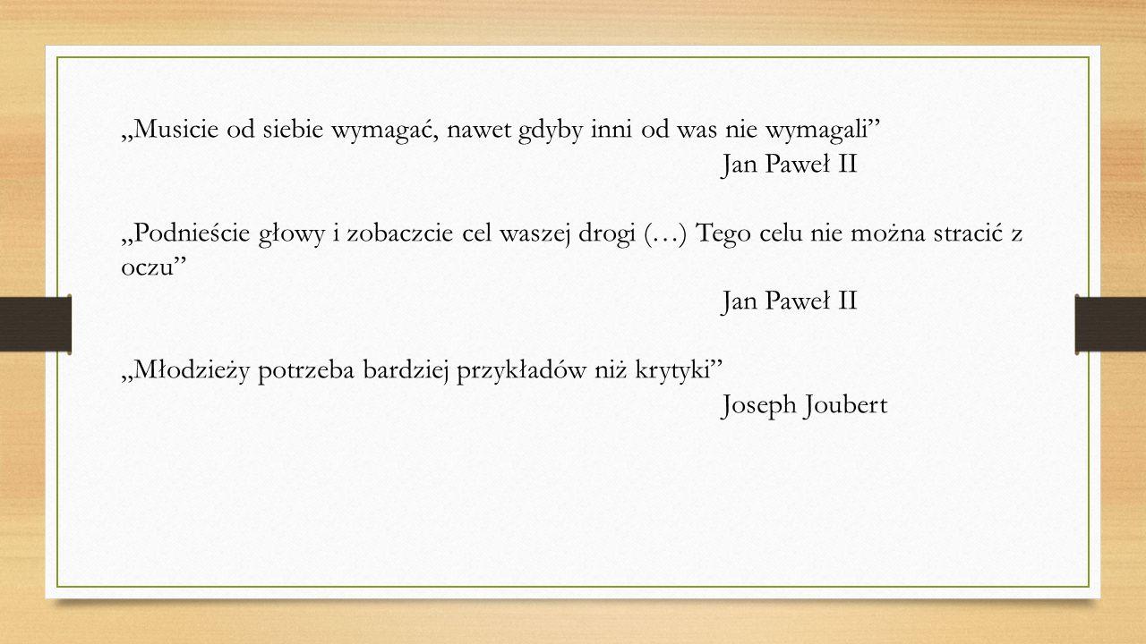 """""""Musicie od siebie wymagać, nawet gdyby inni od was nie wymagali"""" Jan Paweł II """"Podnieście głowy i zobaczcie cel waszej drogi (…) Tego celu nie można"""