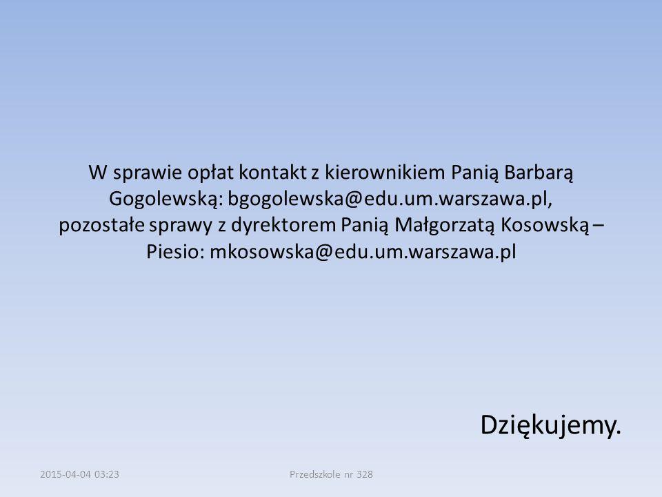 W sprawie opłat kontakt z kierownikiem Panią Barbarą Gogolewską: bgogolewska@edu.um.warszawa.pl, pozostałe sprawy z dyrektorem Panią Małgorzatą Kosowską – Piesio: mkosowska@edu.um.warszawa.pl Dziękujemy.