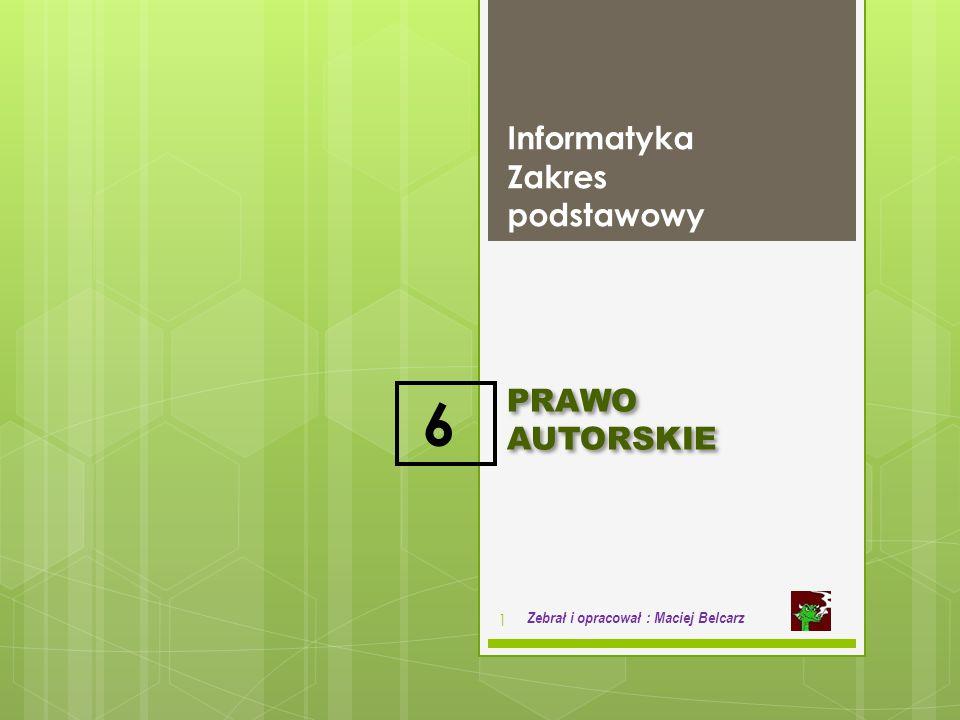 PRAWO AUTORSKIE Informatyka Zakres podstawowy 1 Zebrał i opracował : Maciej Belcarz 6