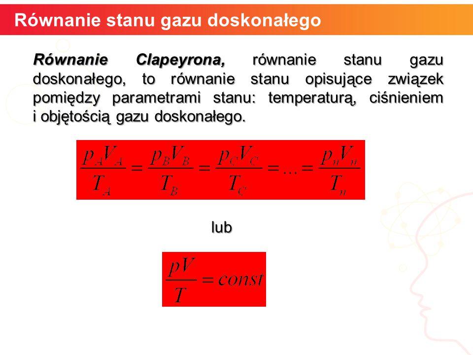 Równanie stanu gazu doskonałego Równanie Clapeyrona, równanie stanu gazu doskonałego, to równanie stanu opisujące związek pomiędzy parametrami stanu: temperaturą, ciśnieniem i objętością gazu doskonałego.