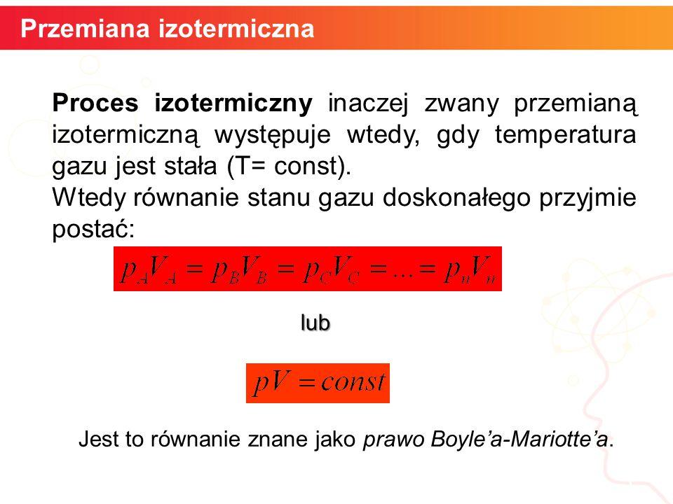Przemiana izotermiczna 5 Proces izotermiczny inaczej zwany przemianą izotermiczną występuje wtedy, gdy temperatura gazu jest stała (T= const).