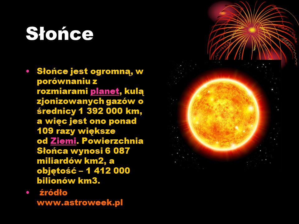 Słońce Słońce jest ogromną, w porównaniu z rozmiarami planet, kulą zjonizowanych gazów o średnicy 1 392 000 km, a więc jest ono ponad 109 razy większe