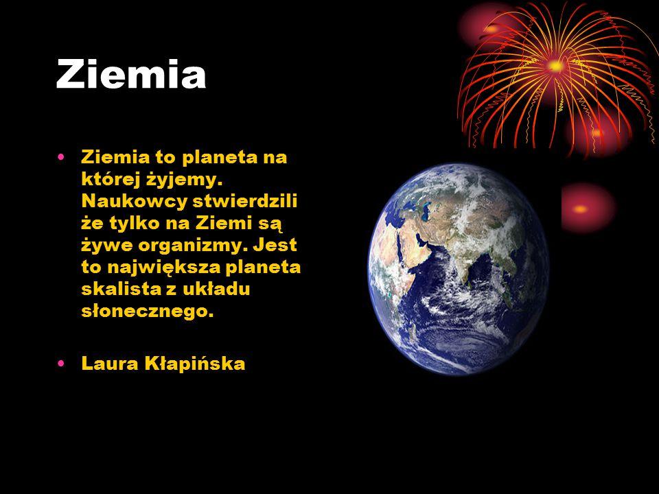 Ziemia Ziemia to planeta na której żyjemy. Naukowcy stwierdzili że tylko na Ziemi są żywe organizmy. Jest to największa planeta skalista z układu słon