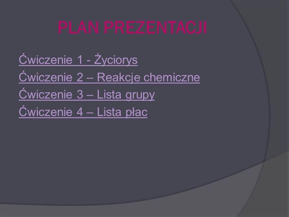 PLAN PREZENTACJI Ćwiczenie 1 - Życiorys Ćwiczenie 2 – Reakcje chemiczne Ćwiczenie 3 – Lista grupy Ćwiczenie 4 – Lista płac