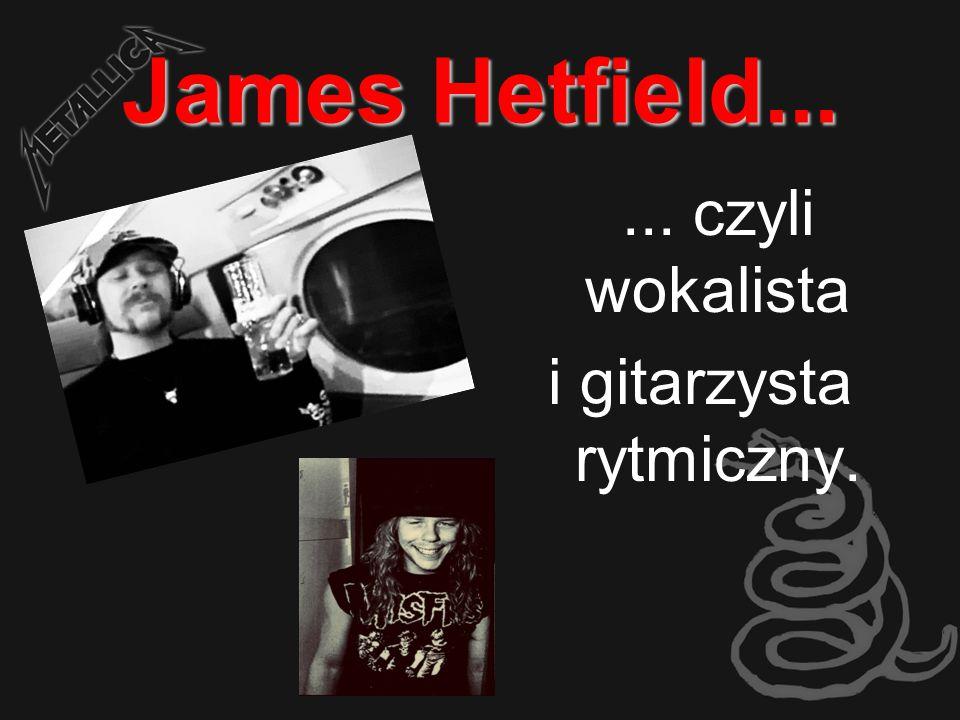 James Hetfield...... czyli wokalista i gitarzysta rytmiczny.