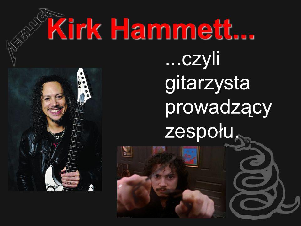 Kirk Hammett......czyli gitarzysta prowadzący zespołu.