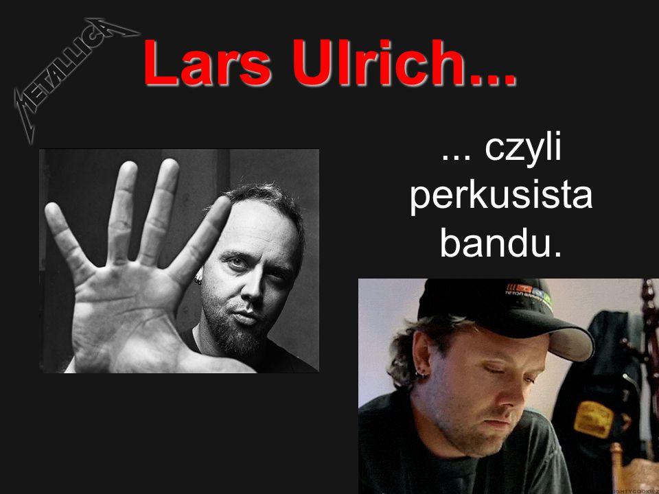 Lars Ulrich...... czyli perkusista bandu.
