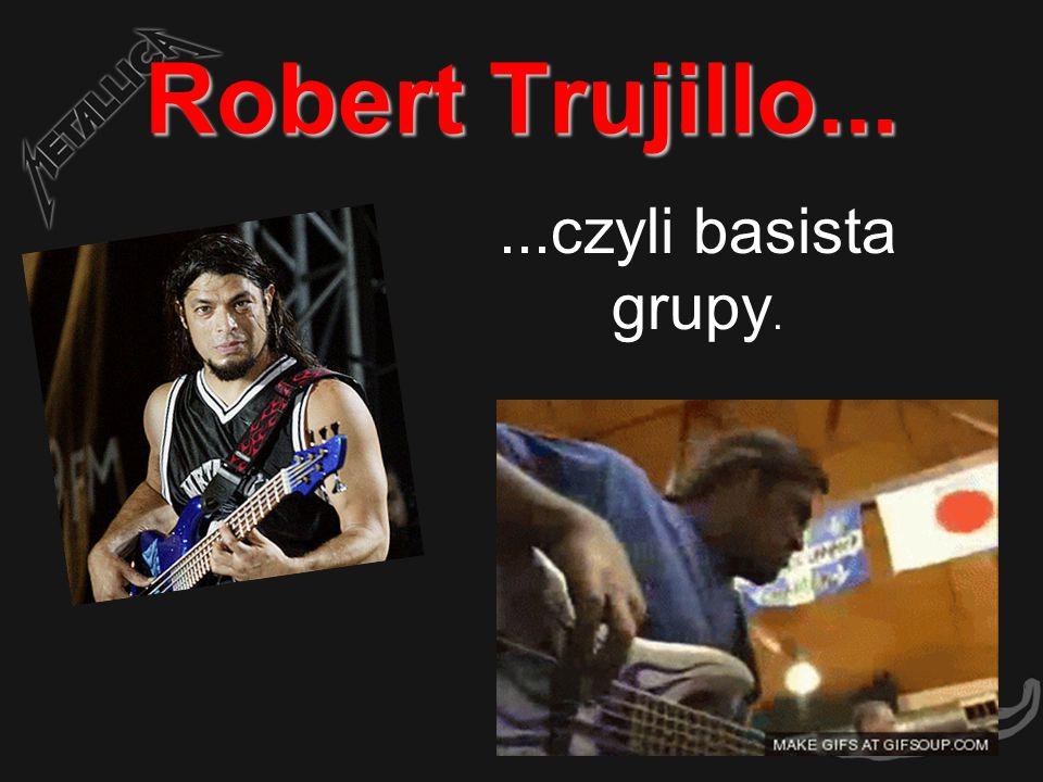 Robert Trujillo......czyli basista grupy.