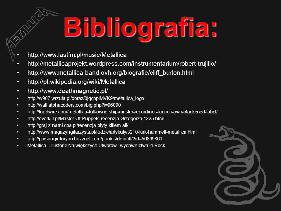 Bibliografia: http://www.lastfm.pl/music/Metallica http://metallicaprojekt.wordpress.com/instrumentarium/robert-trujillo/ http://www.metallica-band.ovh.org/biografie/cliff_burton.html http://pl.wikipedia.org/wiki/Metallica http://www.deathmagnetic.pl/ http://w907.wrzuta.pl/obraz/0jqcpplMVK9/metallica_logo http://wall.alphacoders.com/big.php?i=96090 http://loudwire.com/metallica-full-ownership-master-recordings-launch-own-blackened-label/ http://overkill.pl/Master-Of-Puppets-recenzja-Grzegorza,4225.html http://graj-z-nami.cba.pl/recenzja-plyty-killem-all/ http://www.magazyngitarzysta.pl/ludzie/artykuly/3210-kirk-hammett-metallica.html http://poisongirlforyou.buzznet.com/photos/default/?id=56899861 Metallica – Historie Największych Utworów wydawnictwa In Rock