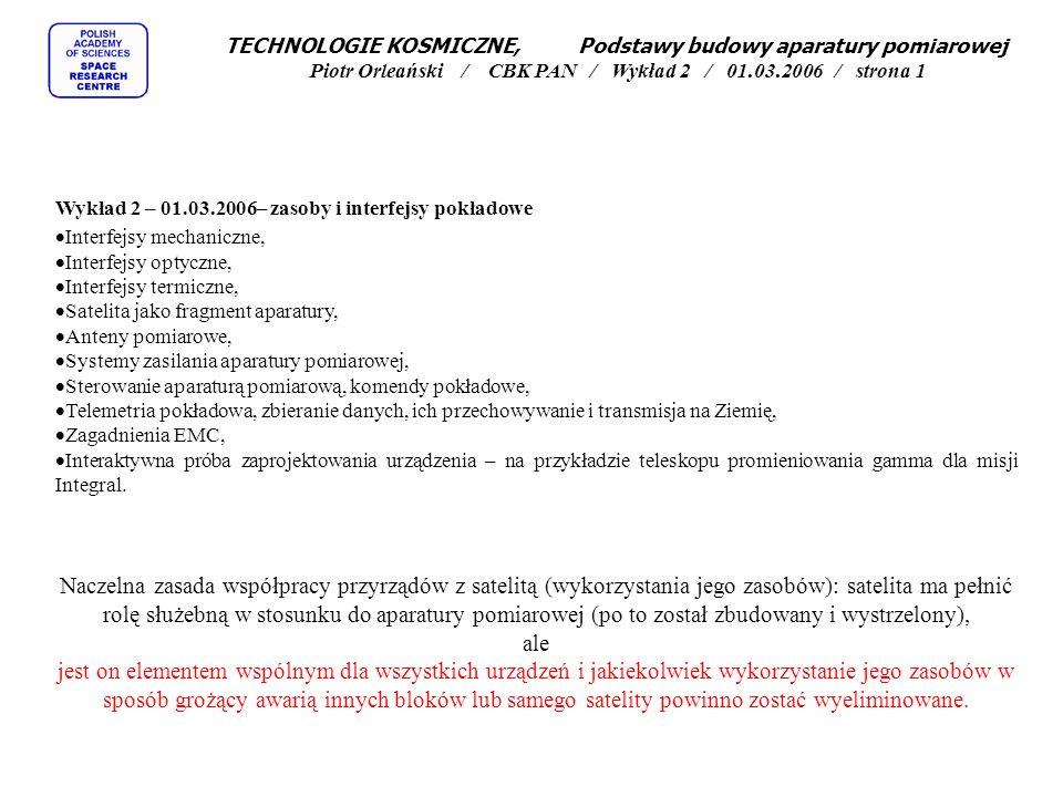 TECHNOLOGIE KOSMICZNE, Podstawy budowy aparatury pomiarowej Piotr Orleański / CBK PAN / Wykład 2 / 01.03.2006 / strona 1 Wykład 2 – 01.03.2006– zasoby i interfejsy pokładowe  Interfejsy mechaniczne,  Interfejsy optyczne,  Interfejsy termiczne,  Satelita jako fragment aparatury,  Anteny pomiarowe,  Systemy zasilania aparatury pomiarowej,  Sterowanie aparaturą pomiarową, komendy pokładowe,  Telemetria pokładowa, zbieranie danych, ich przechowywanie i transmisja na Ziemię,  Zagadnienia EMC,  Interaktywna próba zaprojektowania urządzenia – na przykładzie teleskopu promieniowania gamma dla misji Integral.
