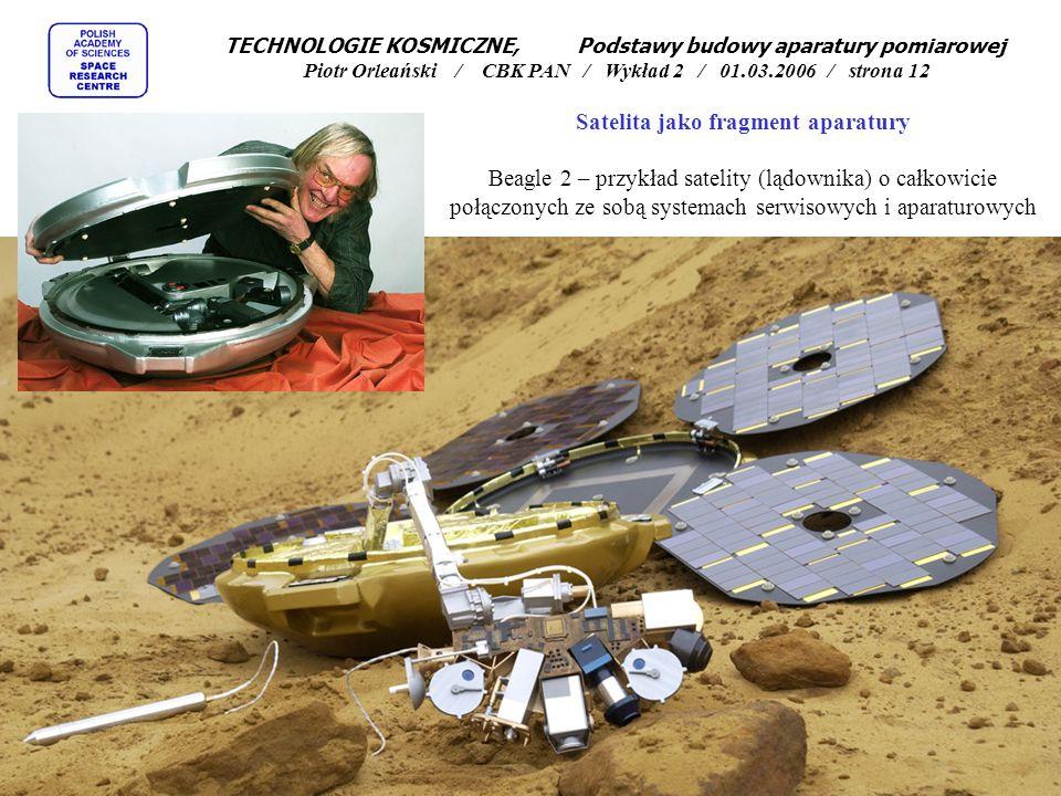 Satelita jako fragment aparatury Beagle 2 – przykład satelity (lądownika) o całkowicie połączonych ze sobą systemach serwisowych i aparaturowych TECHNOLOGIE KOSMICZNE, Podstawy budowy aparatury pomiarowej Piotr Orleański / CBK PAN / Wykład 2 / 01.03.2006 / strona 12