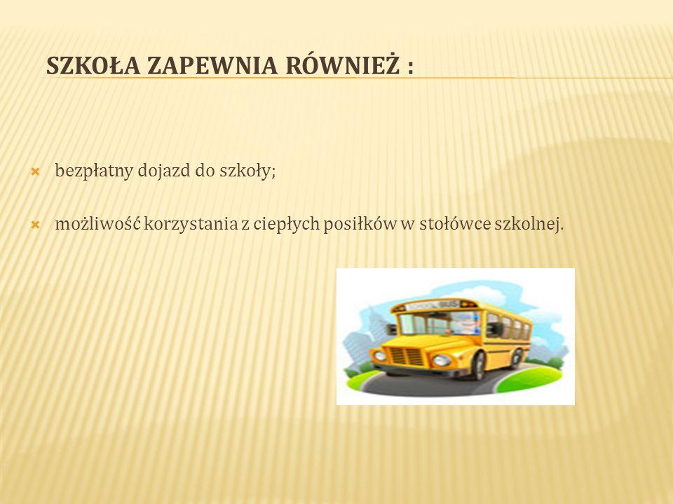 SZKOŁA ZAPEWNIA RÓWNIEŻ :  bezpłatny dojazd do szkoły;  możliwość korzystania z ciepłych posiłków w stołówce szkolnej.