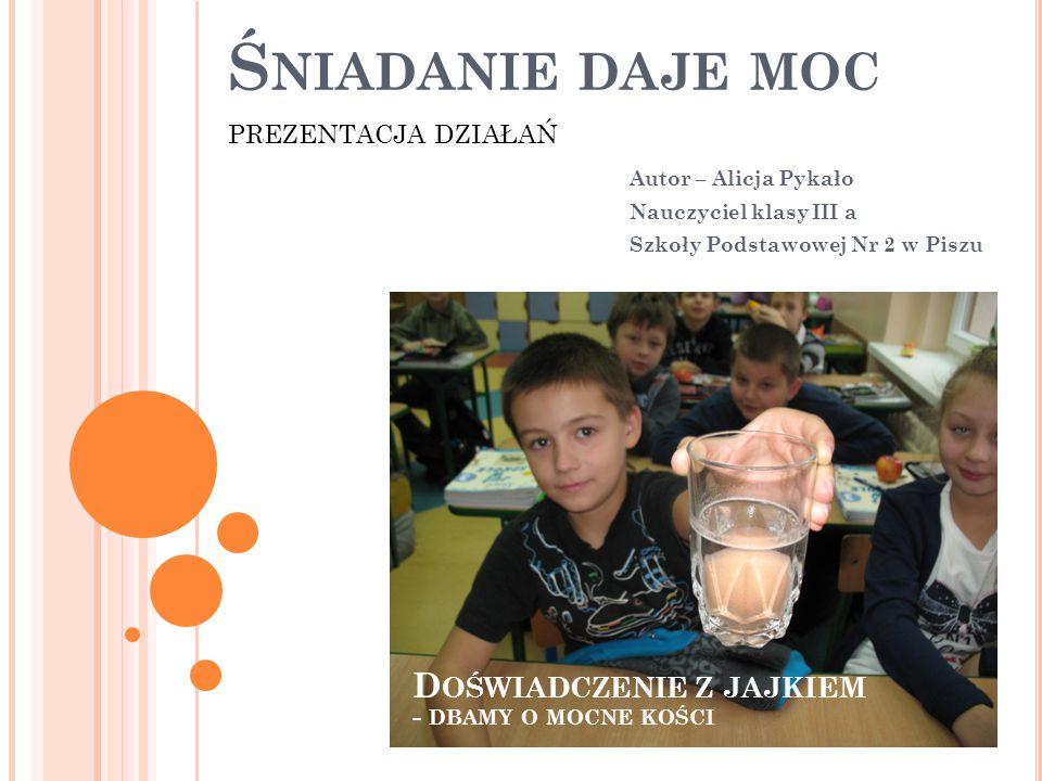Ś NIADANIE DAJE MOC Autor – Alicja Pykało Nauczyciel klasy III a Szkoły Podstawowej Nr 2 w Piszu PREZENTACJA DZIAŁAŃ D OŚWIADCZENIE Z JAJKIEM - DBAMY