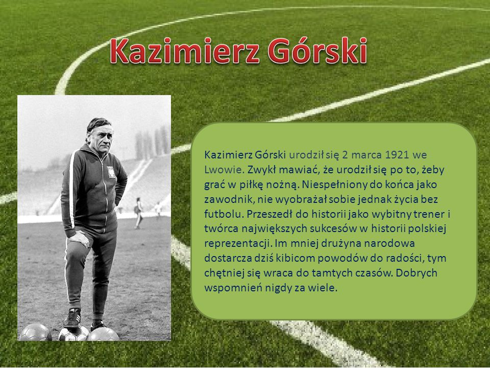 Kazimierz Górski urodził się 2 marca 1921 we Lwowie. Zwykł mawiać, że urodził się po to, żeby grać w piłkę nożną. Niespełniony do końca jako zawodnik,