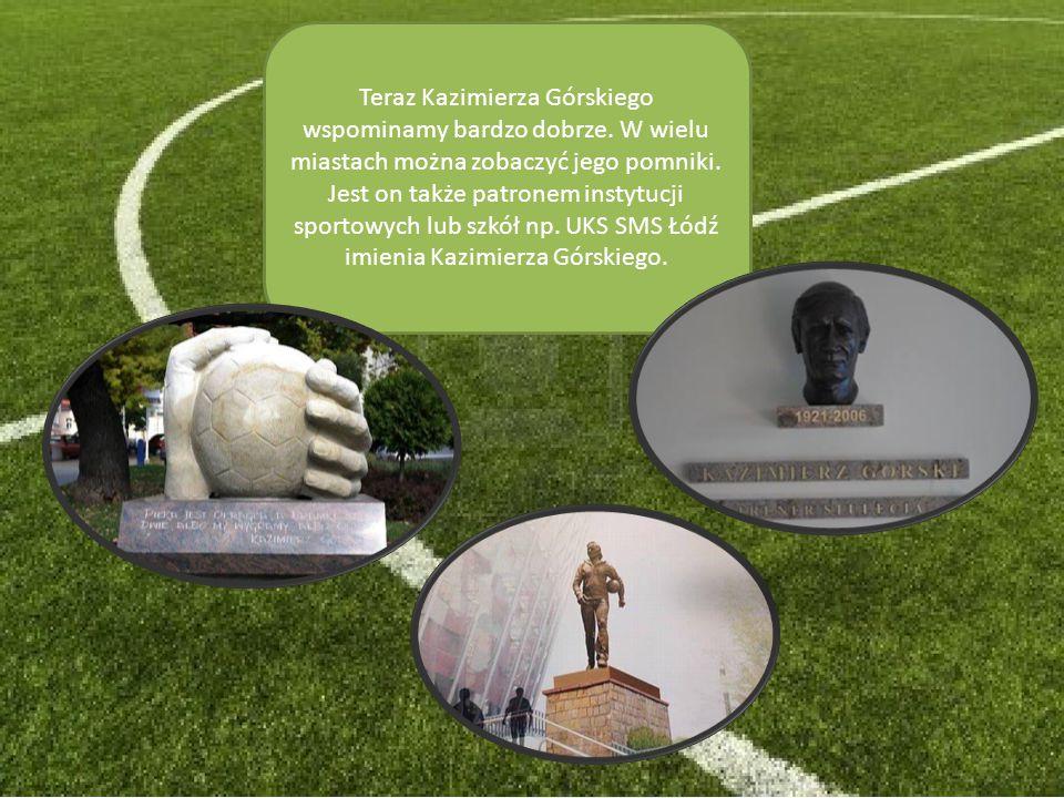 Teraz Kazimierza Górskiego wspominamy bardzo dobrze. W wielu miastach można zobaczyć jego pomniki. Jest on także patronem instytucji sportowych lub sz