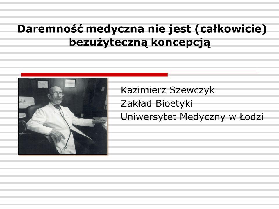 Daremność medyczna nie jest (całkowicie) bezużyteczną koncepcją Kazimierz Szewczyk Zakład Bioetyki Uniwersytet Medyczny w Łodzi