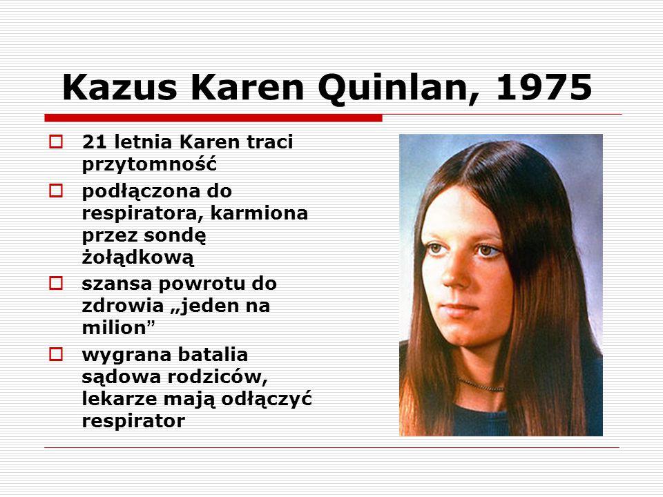 Kazus Karen Quinlan, 1975  21 letnia Karen traci przytomność  podłączona do respiratora, karmiona przez sondę żołądkową  szansa powrotu do zdrowia