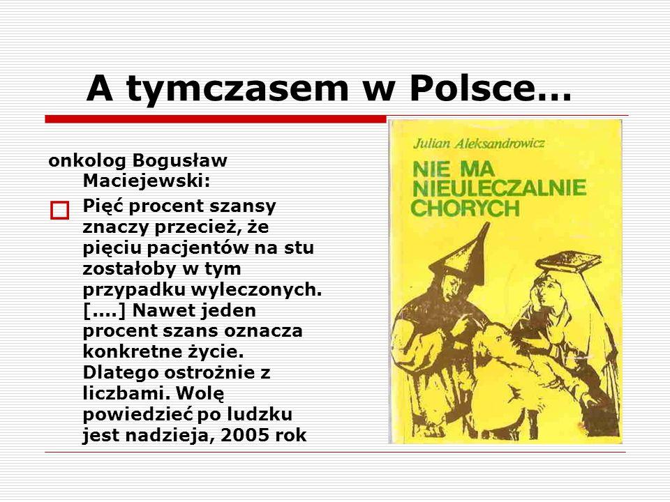 A tymczasem w Polsce… onkolog Bogusław Maciejewski:  Pięć procent szansy znaczy przecież, że pięciu pacjentów na stu zostałoby w tym przypadku wylecz