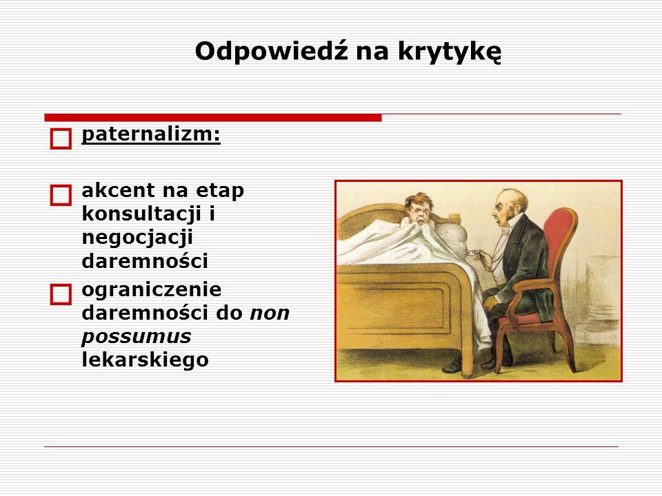  paternalizm:  akcent na etap konsultacji i negocjacji daremności  ograniczenie daremności do non possumus lekarskiego Odpowiedź na krytykę