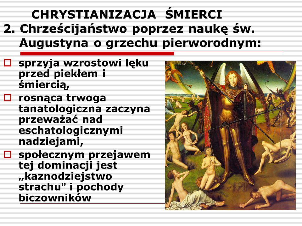 CHRYSTIANIZACJA ŚMIERCI 2. Chrześcijaństwo poprzez naukę św. Augustyna o grzechu pierworodnym:  sprzyja wzrostowi lęku przed piekłem i śmiercią,  ro