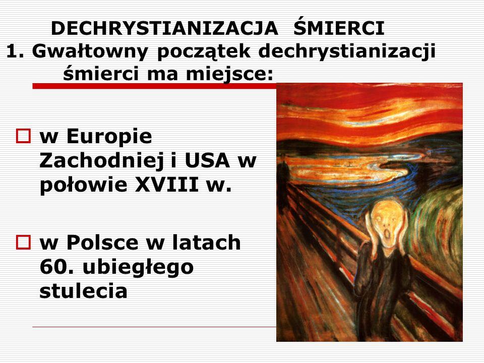 DECHRYSTIANIZACJA ŚMIERCI 1. Gwałtowny początek dechrystianizacji śmierci ma miejsce:  w Europie Zachodniej i USA w połowie XVIII w.  w Polsce w lat