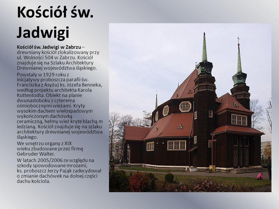 Kościół św. Jadwigi Kościół św. Jadwigi w Zabrzu – drewniany kościół zlokalizowany przy ul. Wolności 504 w Zabrzu. Kościół znajduje się na Szlaku Arch