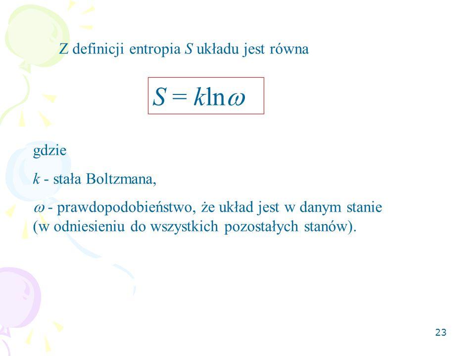 23 Z definicji entropia S układu jest równa S = kln  gdzie k - stała Boltzmana,  - prawdopodobieństwo, że układ jest w danym stanie (w odniesieniu d