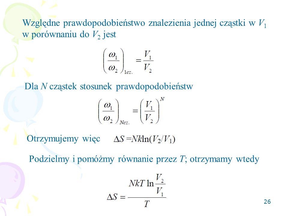 26 Względne prawdopodobieństwo znalezienia jednej cząstki w V 1 w porównaniu do V 2 jest Dla N cząstek stosunek prawdopodobieństw Otrzymujemy więc Pod