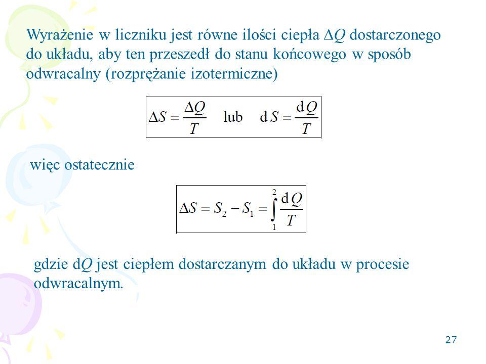 27 Wyrażenie w liczniku jest równe ilości ciepła  Q dostarczonego do układu, aby ten przeszedł do stanu końcowego w sposób odwracalny (rozprężanie iz