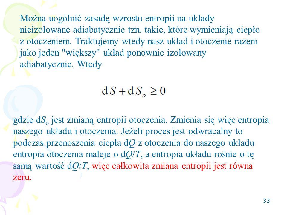 33 Można uogólnić zasadę wzrostu entropii na układy nieizolowane adiabatycznie tzn. takie, które wymieniają ciepło z otoczeniem. Traktujemy wtedy nasz