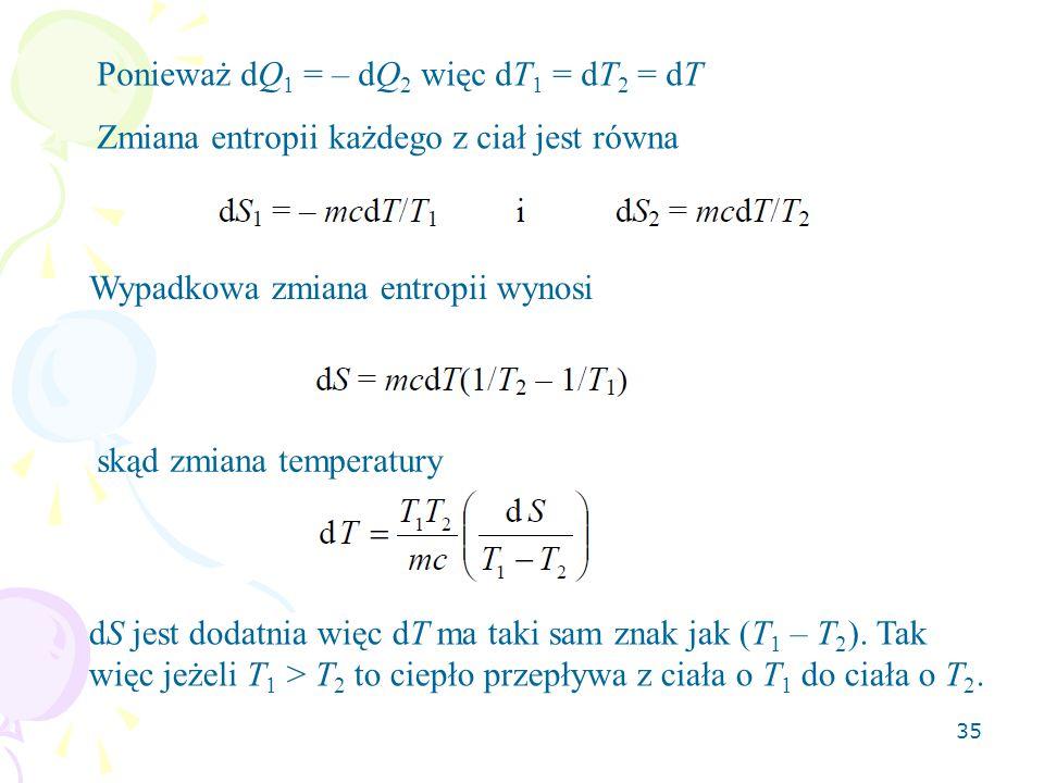 35 Ponieważ dQ 1 = – dQ 2 więc dT 1 = dT 2 = dT Zmiana entropii każdego z ciał jest równa Wypadkowa zmiana entropii wynosi skąd zmiana temperatury dS