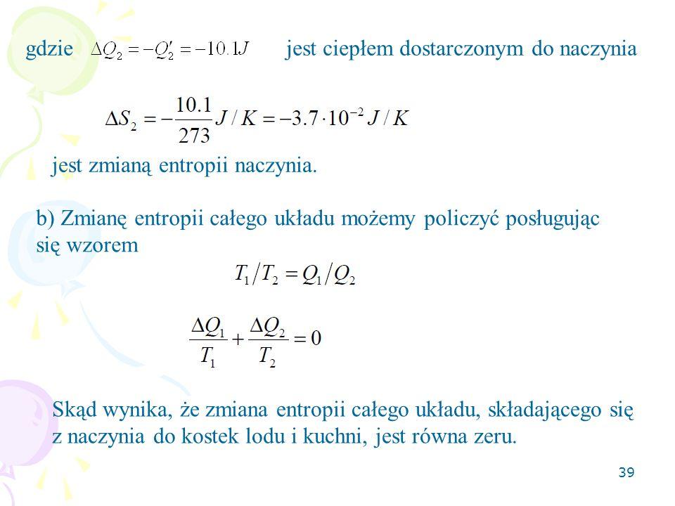 39 gdzie jest ciepłem dostarczonym do naczynia jest zmianą entropii naczynia. b) Zmianę entropii całego układu możemy policzyć posługując się wzorem S