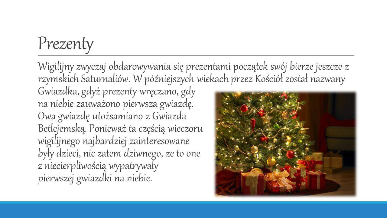 Prezenty Wigilijny zwyczaj obdarowywania się prezentami początek swój bierze jeszcze z rzymskich Saturnaliów. W późniejszych wiekach przez Kościół zos
