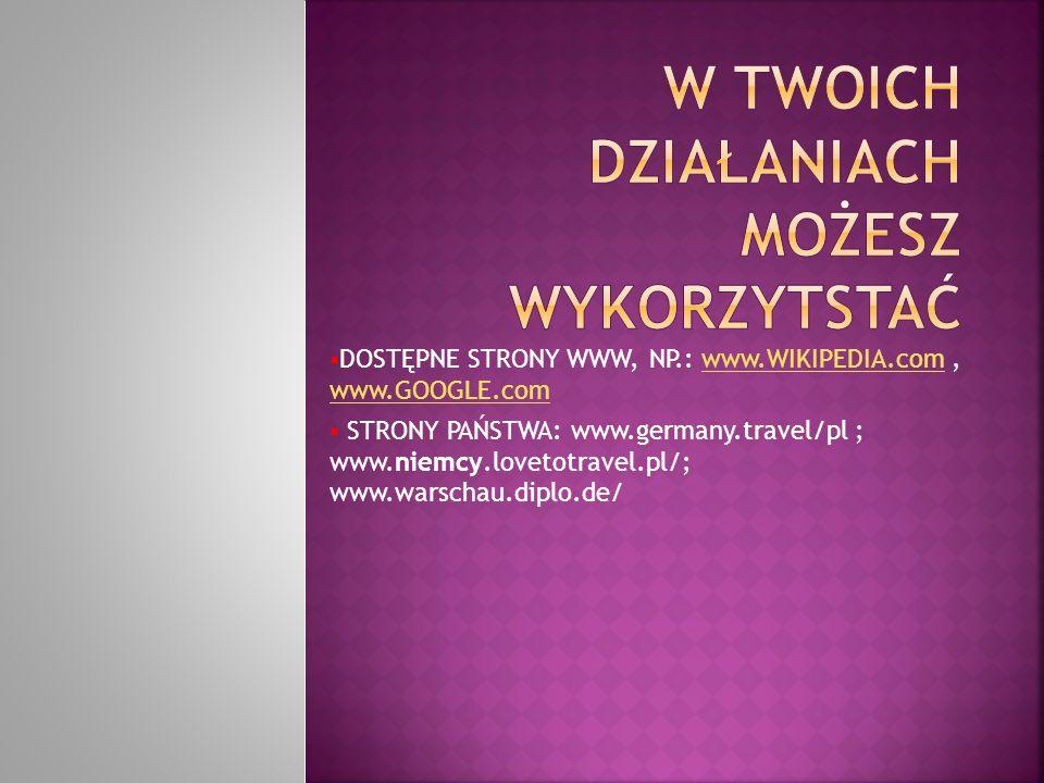  DOSTĘPNE STRONY WWW, NP.: www.WIKIPEDIA.com, www.GOOGLE.comwww.WIKIPEDIA.com www.GOOGLE.com  STRONY PAŃSTWA: www.germany.travel/pl ; www.niemcy.lov
