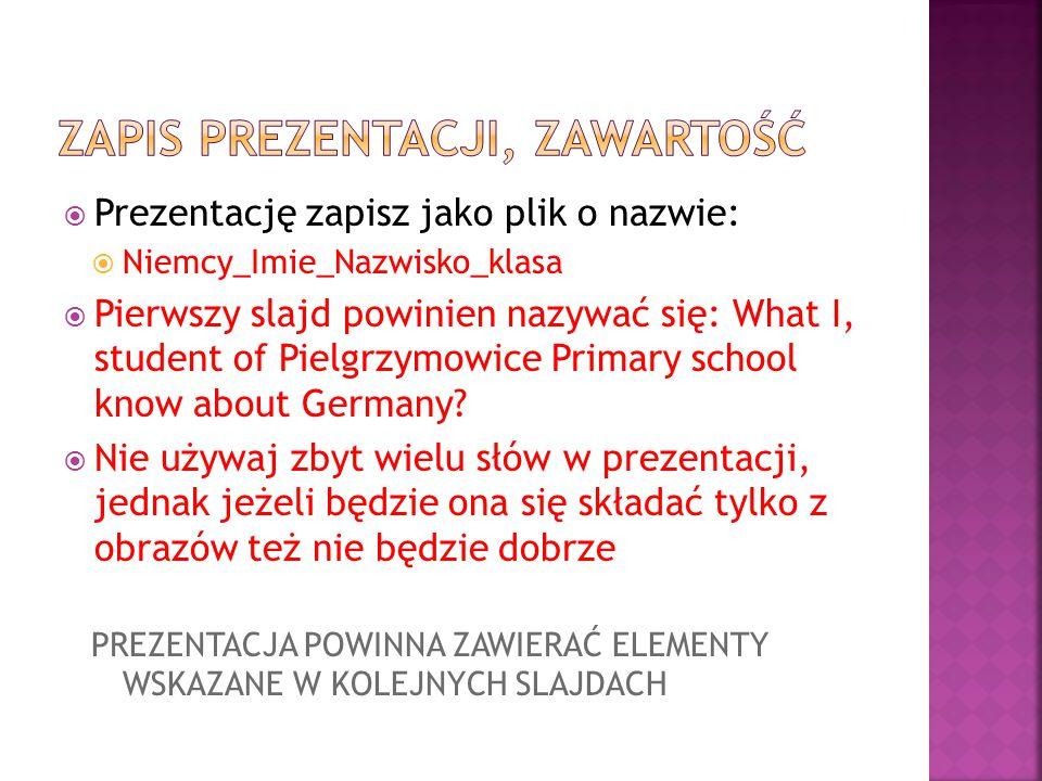  Prezentację zapisz jako plik o nazwie:  Niemcy_Imie_Nazwisko_klasa  Pierwszy slajd powinien nazywać się: What I, student of Pielgrzymowice Primary