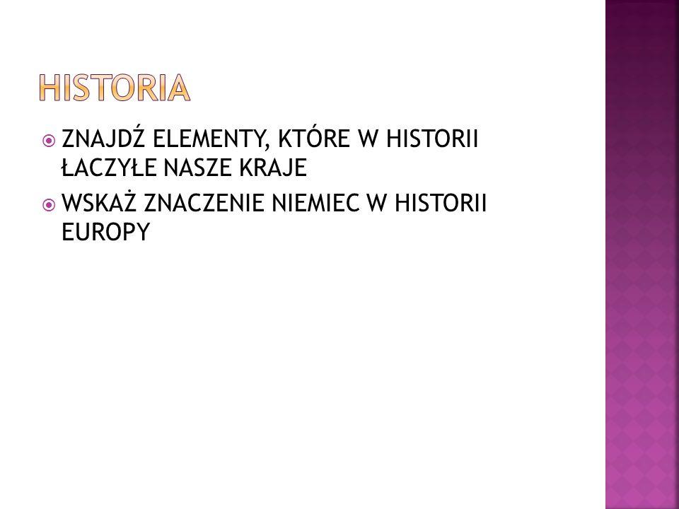  ZNAJDŹ ELEMENTY, KTÓRE W HISTORII ŁACZYŁE NASZE KRAJE  WSKAŻ ZNACZENIE NIEMIEC W HISTORII EUROPY