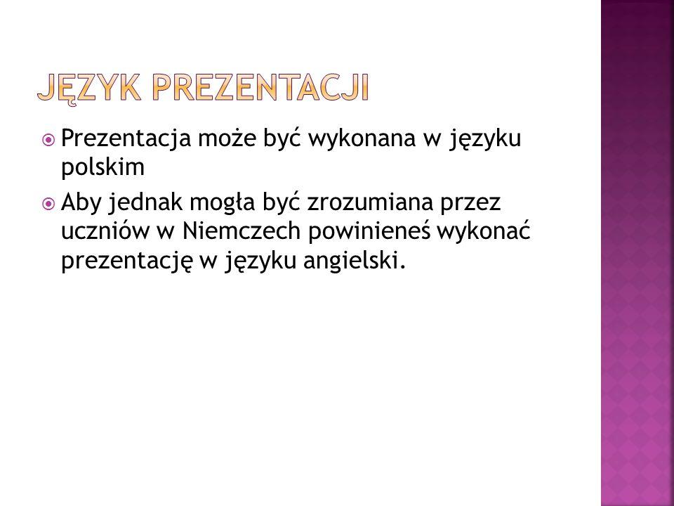  Prezentacja może być wykonana w języku polskim  Aby jednak mogła być zrozumiana przez uczniów w Niemczech powinieneś wykonać prezentację w języku a